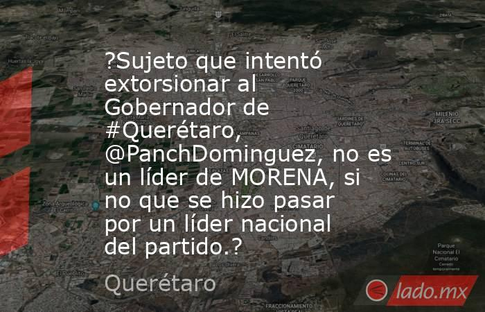?Sujeto que intentó extorsionar al Gobernador de #Querétaro, @PanchDominguez, no es un líder de MORENA, si no que se hizo pasar por un líder nacional del partido.?. Noticias en tiempo real