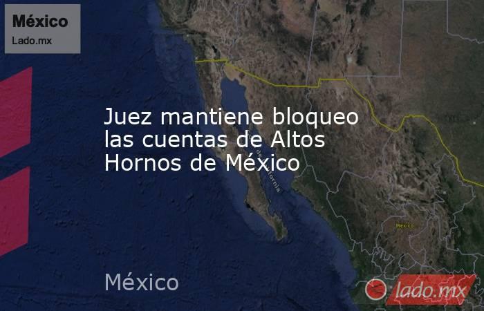 Juez mantiene bloqueo las cuentas de Altos Hornos de México. Noticias en tiempo real