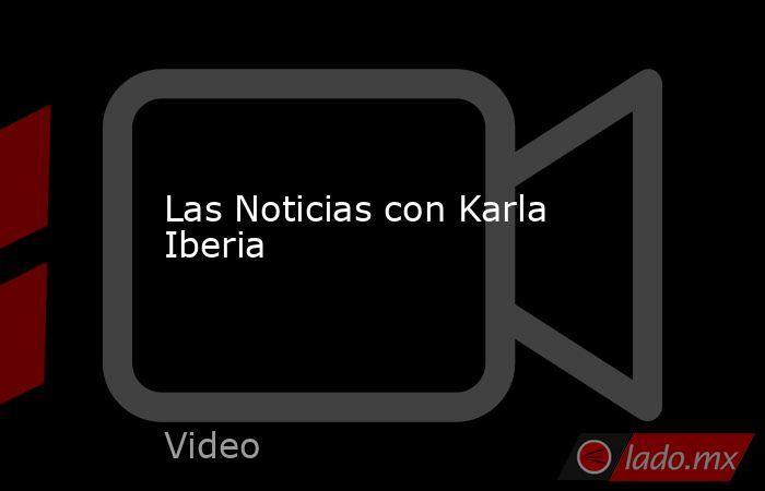 Las Noticias con Karla Iberia. Noticias en tiempo real