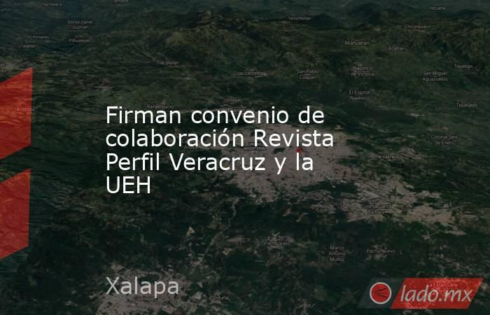 Firman convenio de colaboración Revista Perfil Veracruz y la UEH. Noticias en tiempo real