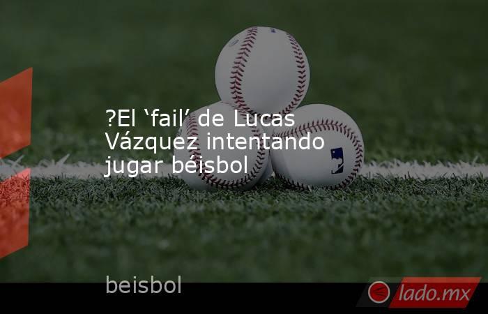 ?El 'fail' de Lucas Vázquez intentando jugar béisbol. Noticias en tiempo real