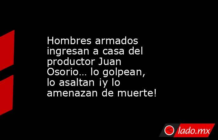 Hombres armados ingresan a casa del productor Juan Osorio… lo golpean, lo asaltan ¡y lo amenazan de muerte!. Noticias en tiempo real