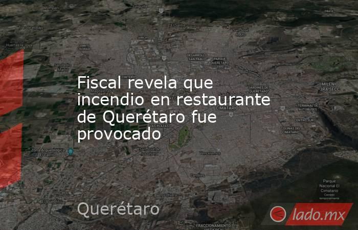Fiscal revela que incendio en restaurante de Querétaro fue provocado. Noticias en tiempo real