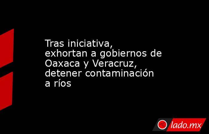 Tras iniciativa, exhortan a gobiernos de Oaxaca y Veracruz, detener contaminación a ríos. Noticias en tiempo real