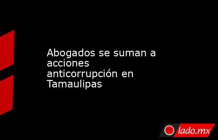 Abogados se suman a acciones anticorrupción en Tamaulipas. Noticias en tiempo real
