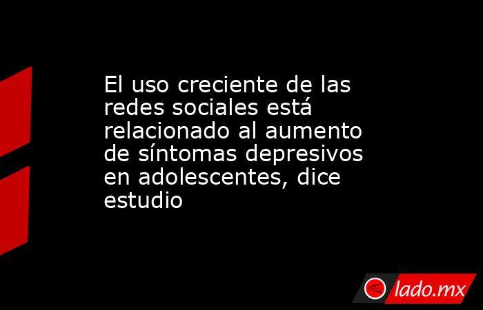 El uso creciente de las redes sociales está relacionado al aumento de síntomas depresivos en adolescentes, dice estudio. Noticias en tiempo real