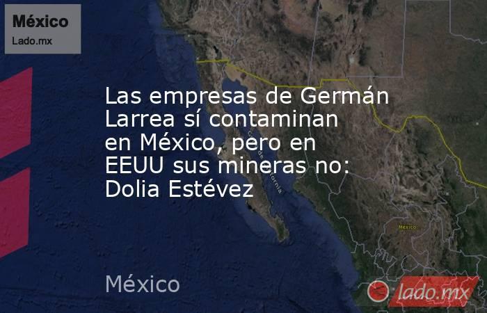 Las empresas de Germán Larrea sí contaminan en México, pero en EEUU sus mineras no: Dolia Estévez. Noticias en tiempo real