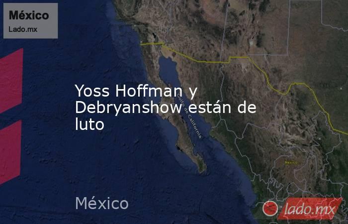 Yoss Hoffman y Debryanshow están de luto. Noticias en tiempo real