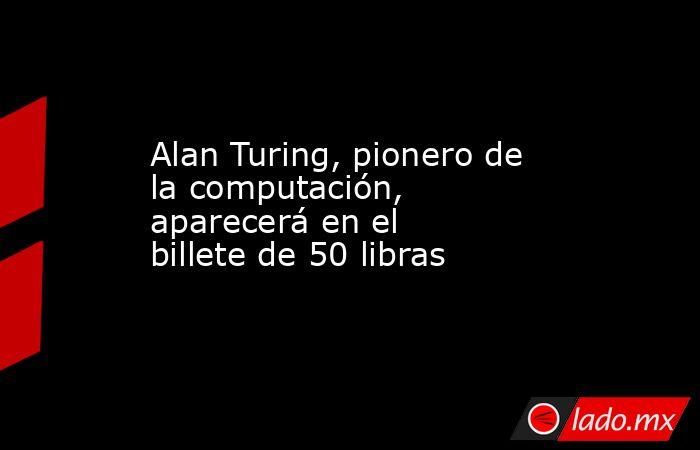 Alan Turing, pionero de la computación, aparecerá en el billete de 50 libras. Noticias en tiempo real