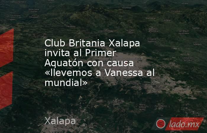 Club Britania Xalapa invita al Primer Aquatón con causa «llevemos a Vanessa al mundial». Noticias en tiempo real