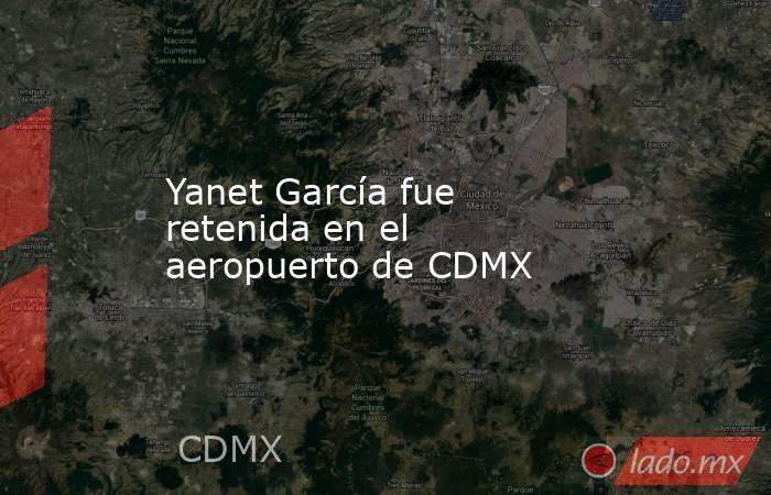 Yanet García fue retenida en el aeropuerto de CDMX. Noticias en tiempo real