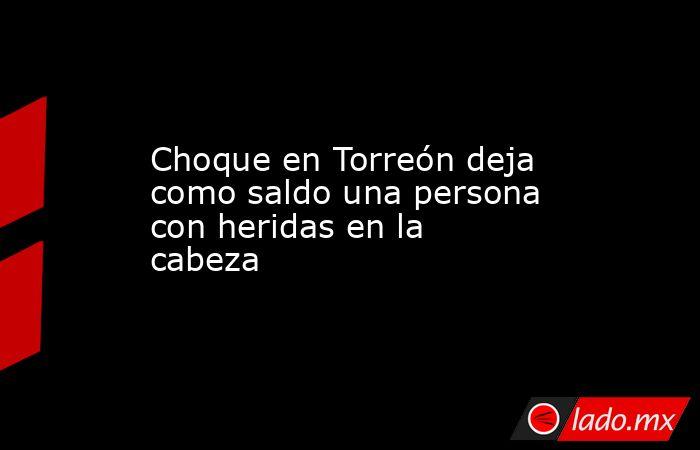 Choque en Torreón deja como saldo una persona con heridas en la cabeza . Noticias en tiempo real