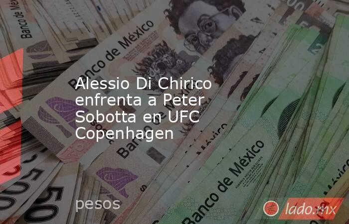 Alessio Di Chirico enfrenta a Peter Sobotta en UFC Copenhagen. Noticias en tiempo real