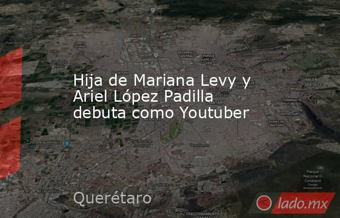 Hija de Mariana Levy y Ariel López Padilla debuta como Youtuber. Noticias en tiempo real