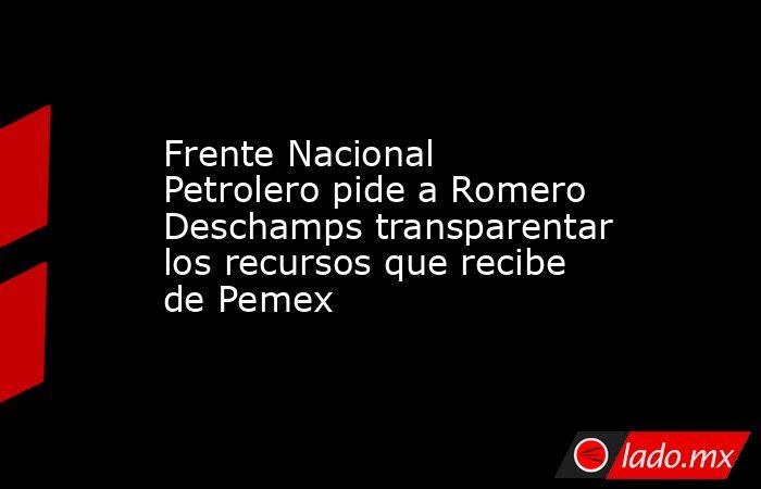 Frente Nacional Petrolero pide a Romero Deschamps transparentar los recursos que recibe de Pemex. Noticias en tiempo real