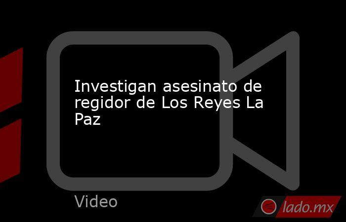 Investigan asesinato de regidor de Los Reyes La Paz. Noticias en tiempo real