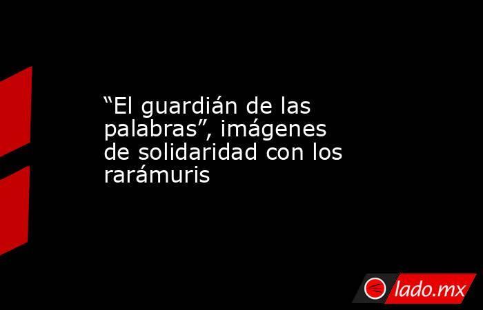 """""""El guardián de las palabras"""", imágenes de solidaridad con los rarámuris. Noticias en tiempo real"""