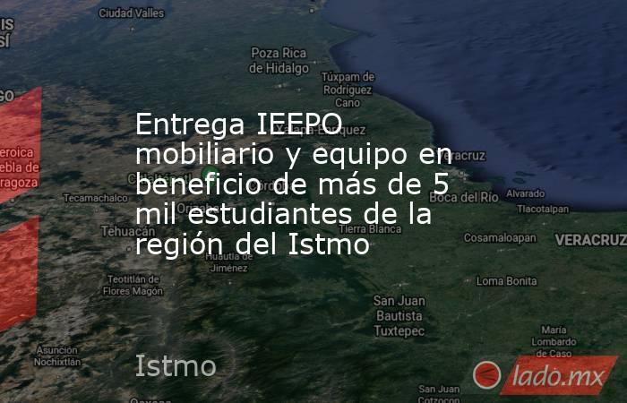 Entrega IEEPO mobiliario y equipo en beneficio de más de 5 mil estudiantes de la región del Istmo. Noticias en tiempo real