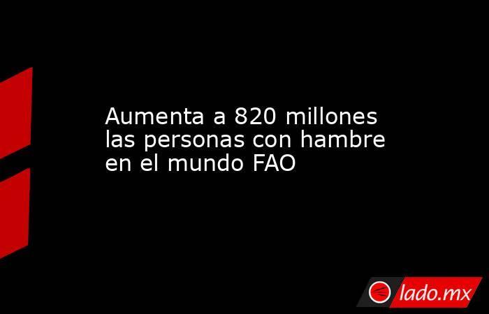 Aumenta a 820 millones las personas con hambre en el mundo FAO. Noticias en tiempo real