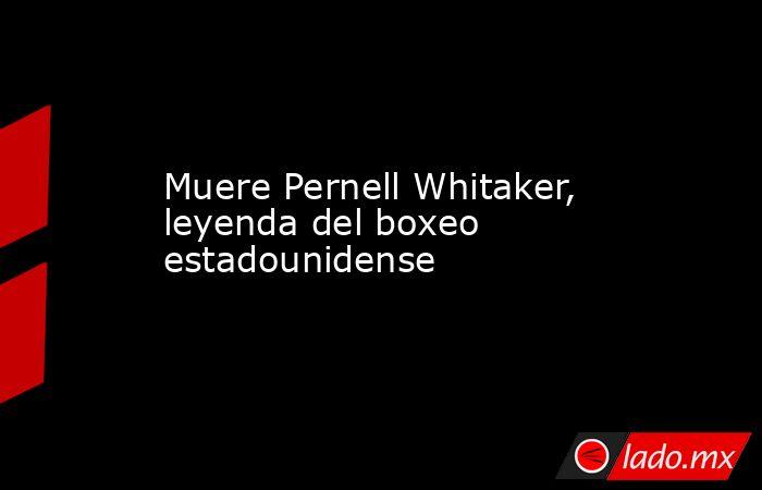Muere Pernell Whitaker, leyenda del boxeo estadounidense. Noticias en tiempo real