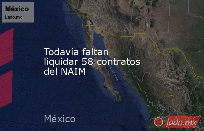 Todavía faltan liquidar 58 contratos del NAIM. Noticias en tiempo real