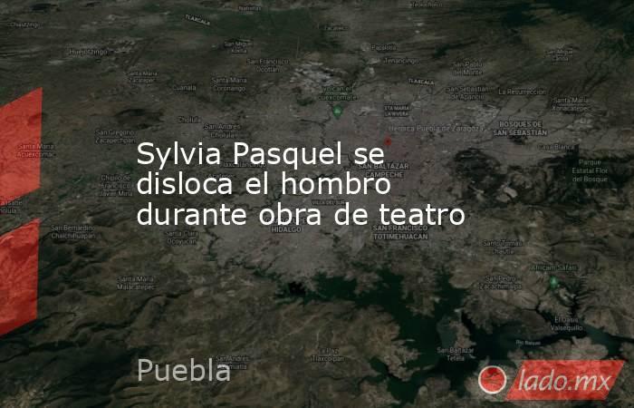 Sylvia Pasquel se disloca el hombro durante obra de teatro. Noticias en tiempo real