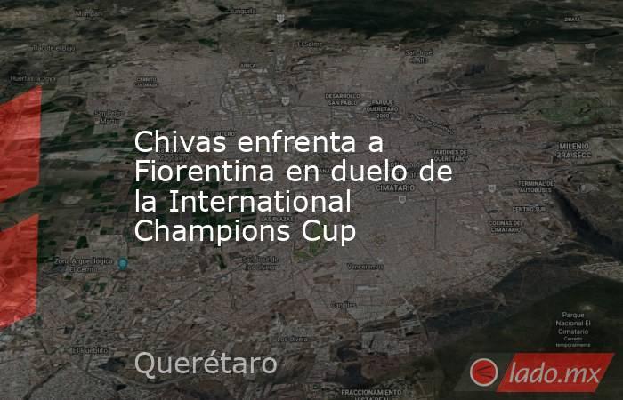Chivas enfrenta a Fiorentina en duelo de la International Champions Cup. Noticias en tiempo real