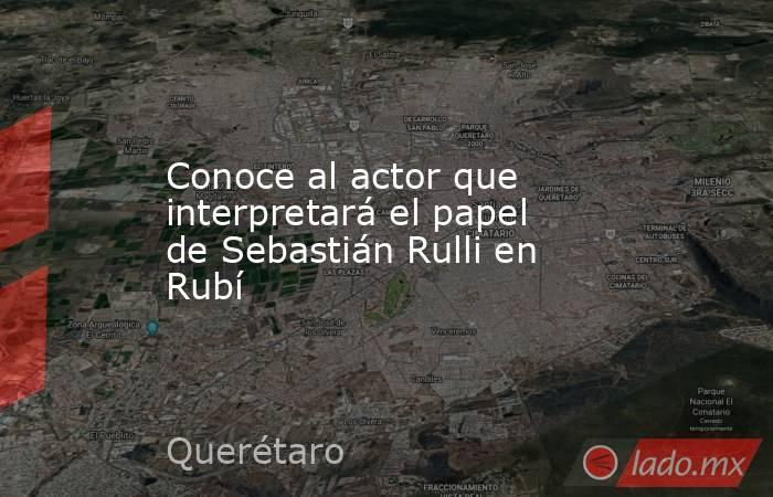 Conoce al actor que interpretará el papel de Sebastián Rulli en Rubí. Noticias en tiempo real