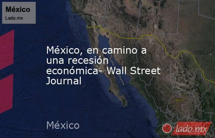 México, en camino a una recesión económica- Wall Street Journal. Noticias en tiempo real