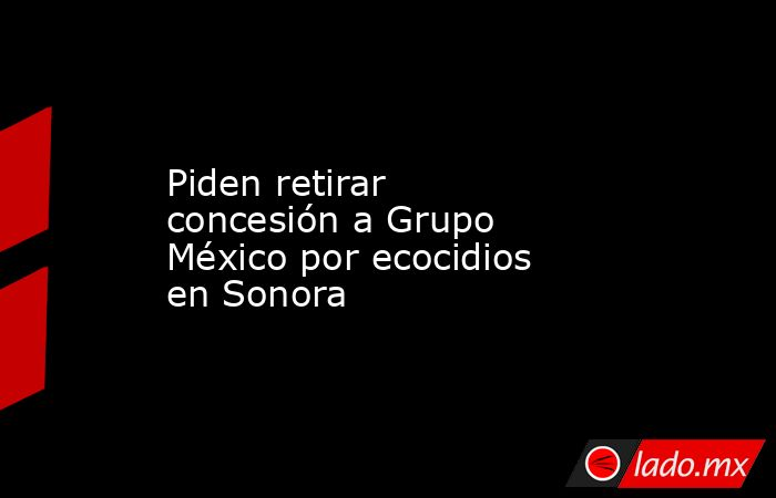 Piden retirar concesión a Grupo México por ecocidios en Sonora. Noticias en tiempo real