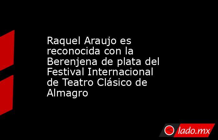 Raquel Araujo es reconocida con la Berenjena de plata del Festival Internacional de Teatro Clásico de Almagro. Noticias en tiempo real