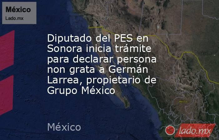 Diputado del PES en Sonora inicia trámite para declarar persona non grata a Germán Larrea, propietario de Grupo México. Noticias en tiempo real