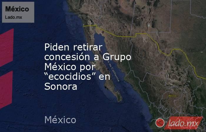 "Piden retirar concesión a Grupo México por ""ecocidios"" en Sonora. Noticias en tiempo real"
