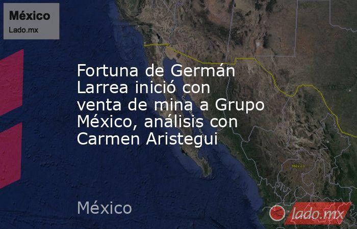 Fortuna de Germán Larrea inició con venta de mina a Grupo México, análisis con Carmen Aristegui. Noticias en tiempo real
