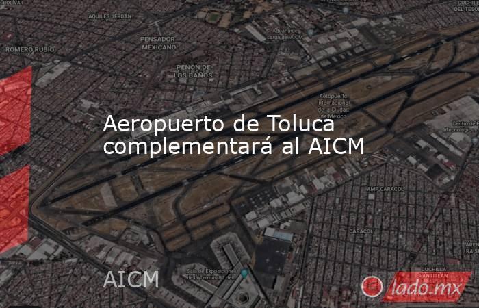 Aeropuerto de Toluca complementará al AICM. Noticias en tiempo real