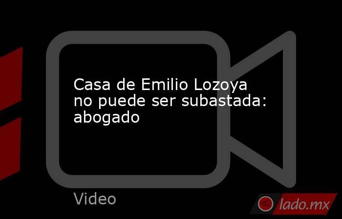 Casa de Emilio Lozoya no puede ser subastada: abogado. Noticias en tiempo real