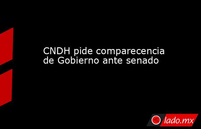 CNDH pide comparecencia de Gobierno ante senado. Noticias en tiempo real