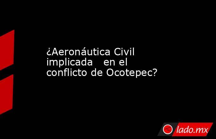 ¿Aeronáutica Civil implicada   en el conflicto de Ocotepec?. Noticias en tiempo real