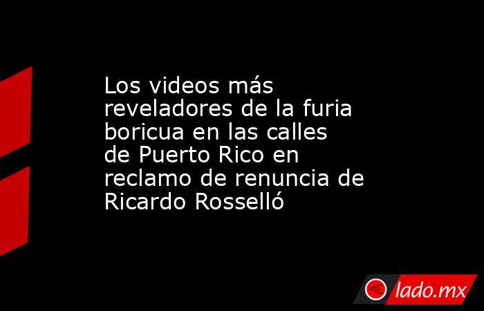 Los videos más reveladores de la furia boricua en las calles de Puerto Rico en reclamo de renuncia de Ricardo Rosselló. Noticias en tiempo real