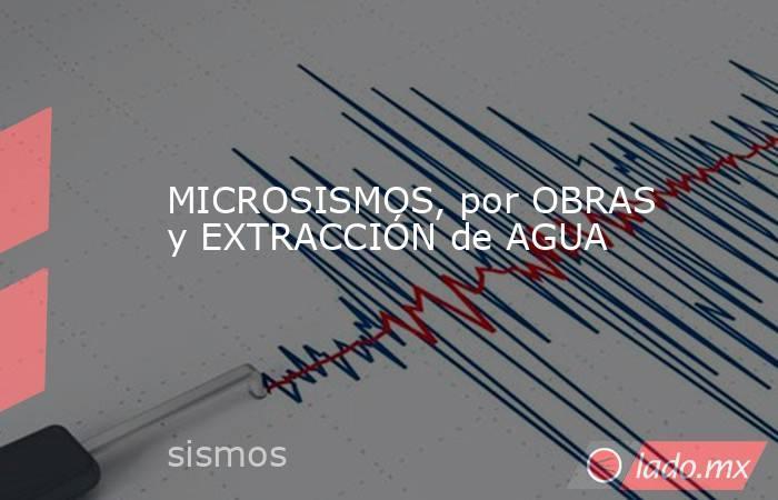 MICROSISMOS, por OBRAS y EXTRACCIÓN de AGUA. Noticias en tiempo real