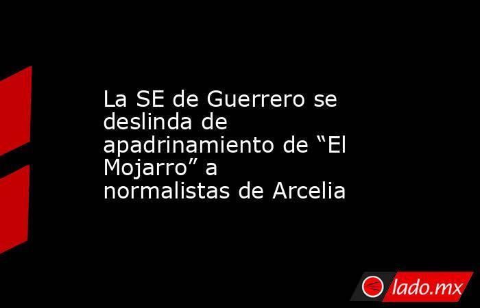 """La SE de Guerrero se deslinda de apadrinamiento de """"El Mojarro"""" a normalistas de Arcelia. Noticias en tiempo real"""