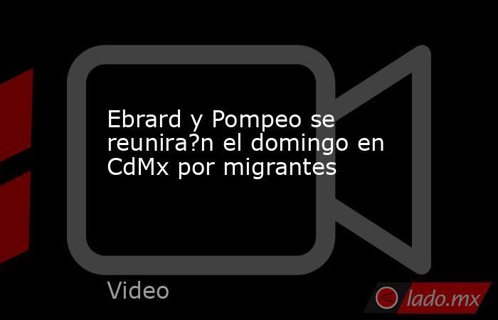 Ebrard y Pompeo se reunira?n el domingo en CdMx por migrantes. Noticias en tiempo real