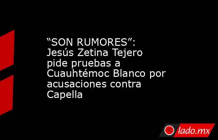 """""""SON RUMORES"""": Jesús Zetina Tejero pide pruebas a Cuauhtémoc Blanco por acusaciones contra Capella. Noticias en tiempo real"""