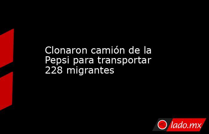 Clonaron camión de la Pepsi para transportar 228 migrantes. Noticias en tiempo real