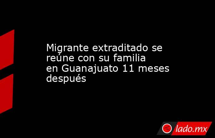 Migrante extraditado se reúne con su familia en Guanajuato 11 meses después. Noticias en tiempo real