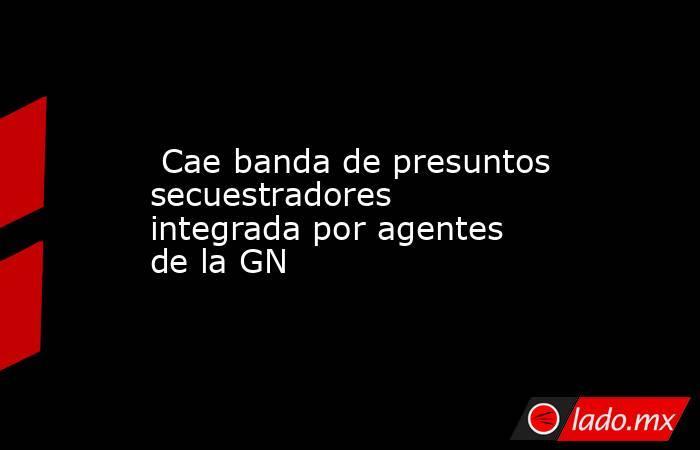 Cae banda de presuntos secuestradores integrada por agentes de la GN. Noticias en tiempo real