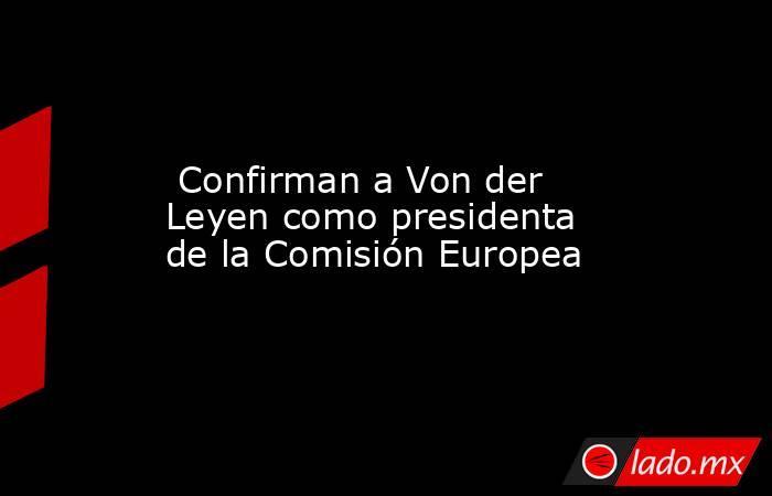 Confirman a Von der Leyen como presidenta de la Comisión Europea. Noticias en tiempo real