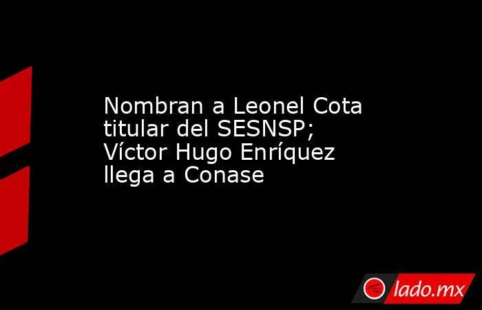 Nombran a Leonel Cota titular del SESNSP; Víctor Hugo Enríquez llega a Conase. Noticias en tiempo real