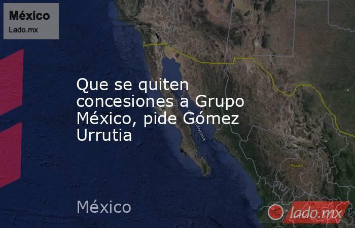 Que se quiten concesiones a Grupo México, pide Gómez Urrutia. Noticias en tiempo real