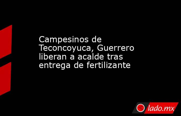 Campesinos de Teconcoyuca, Guerrero liberan a acalde tras entrega de fertilizante. Noticias en tiempo real